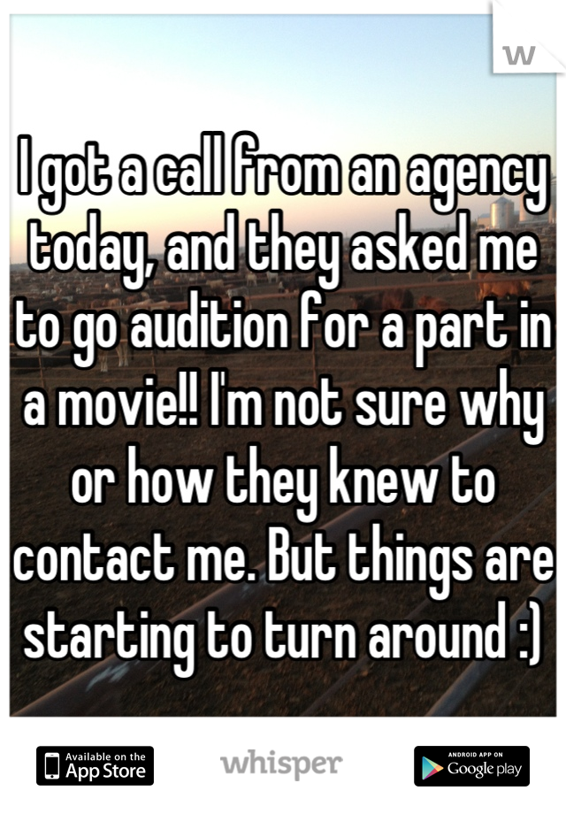 I got a call from an agency today, and they asked me to go audition for a part in a movie!! I'm not sure why or how they knew to contact me. But things are starting to turn around :)