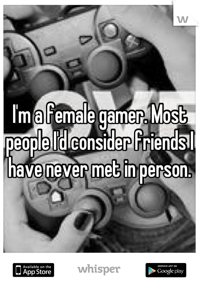 I'm a female gamer. Most people I'd consider friends I have never met in person.