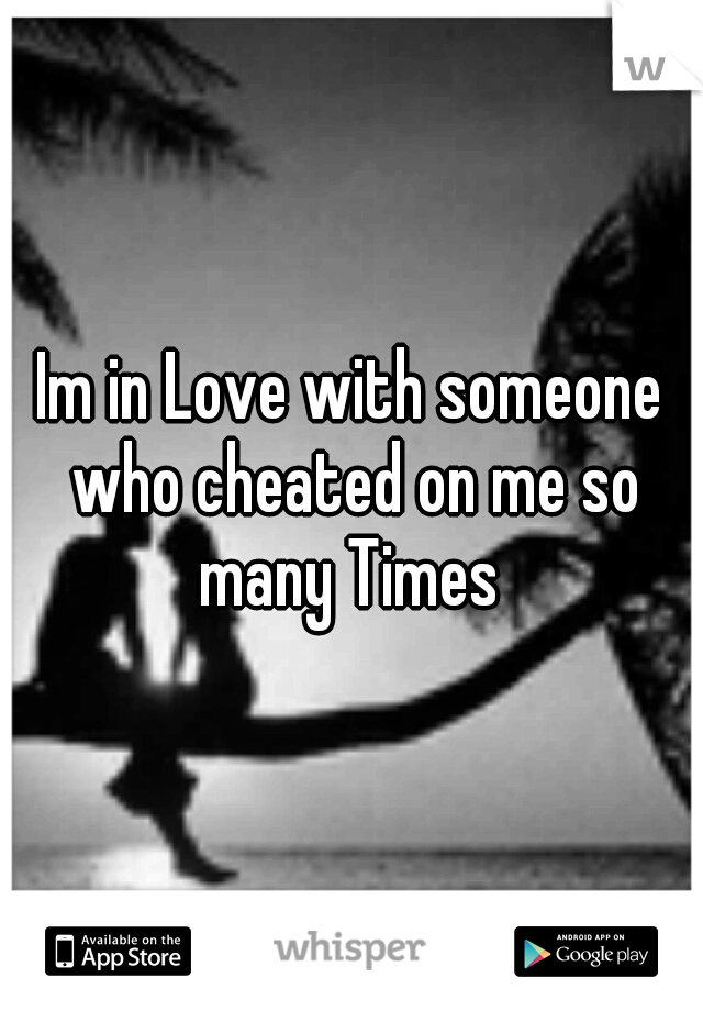 Im in Love with someone who cheated on me so many Times