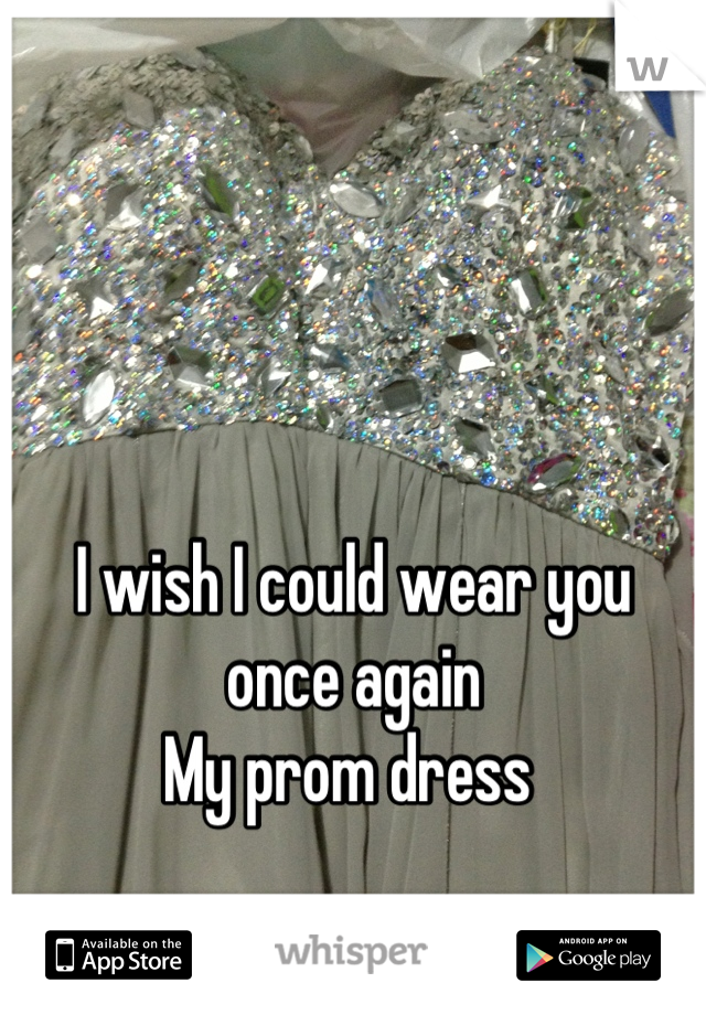 I wish I could wear you once again  My prom dress