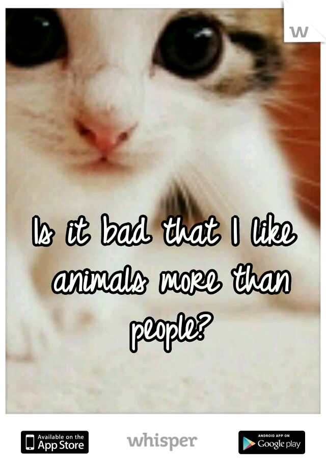 Is it bad that I like animals more than people?