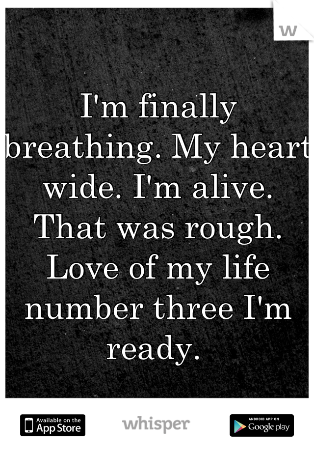 I'm finally breathing. My heart wide. I'm alive.  That was rough. Love of my life number three I'm ready.