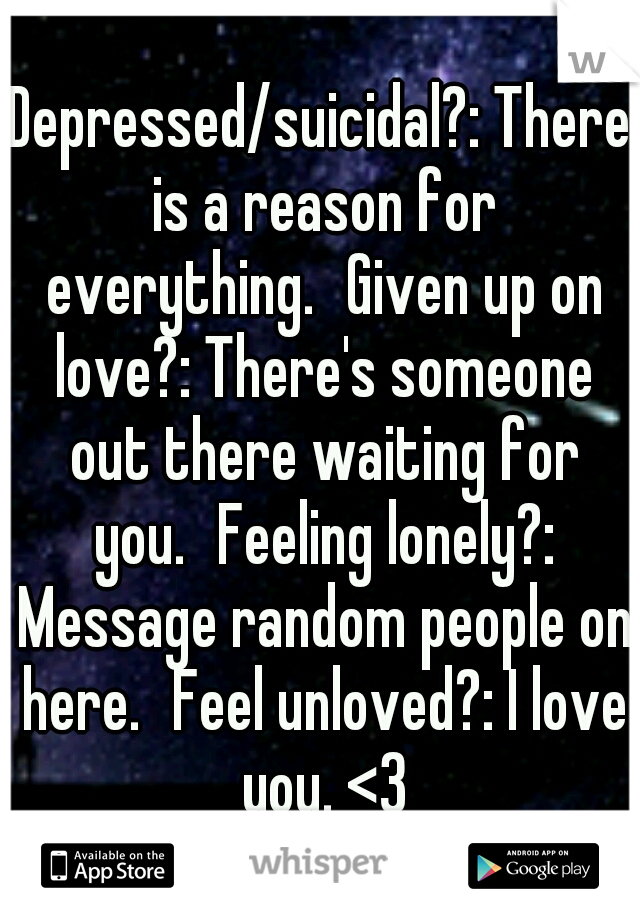 Depressed/suicidal?: There is a reason for everything. Given up on love?: There's someone out there waiting for you. Feeling lonely?: Message random people on here. Feel unloved?: I love you. <3