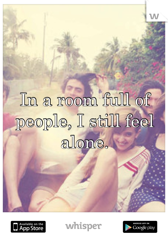 In a room full of people, I still feel alone.