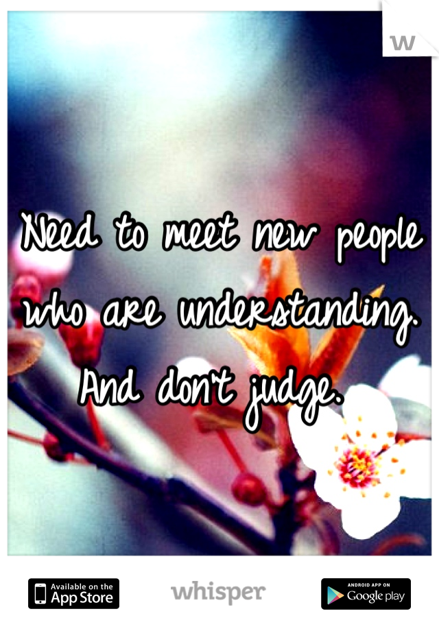 Need to meet new people who are understanding. And don't judge.