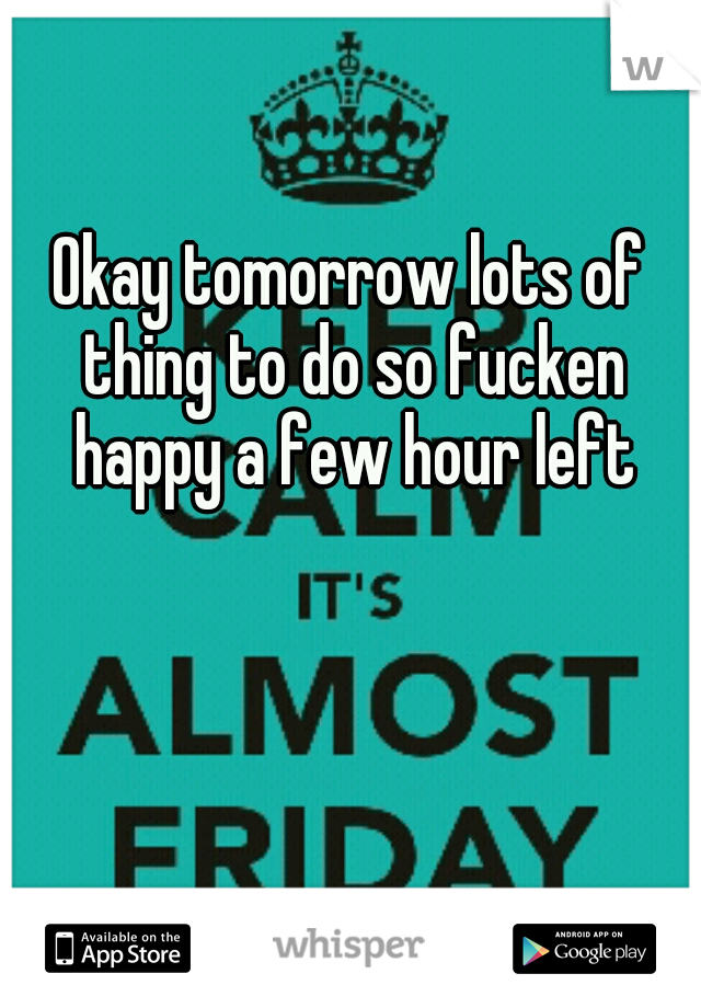 Okay tomorrow lots of thing to do so fucken happy a few hour left