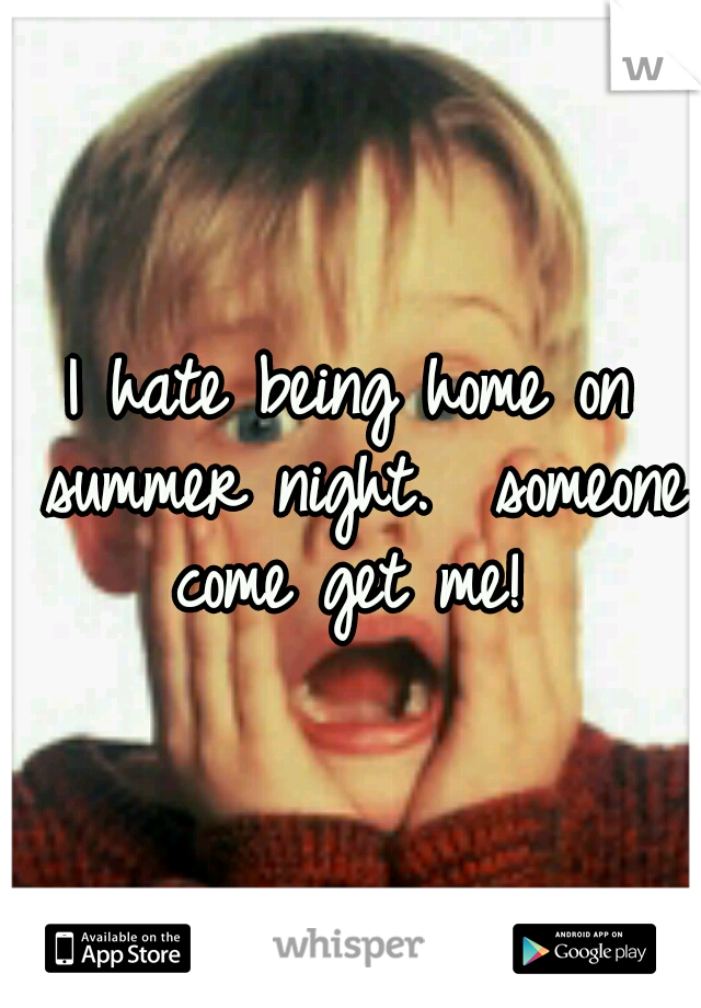 I hate being home on summer night.  someone come get me!