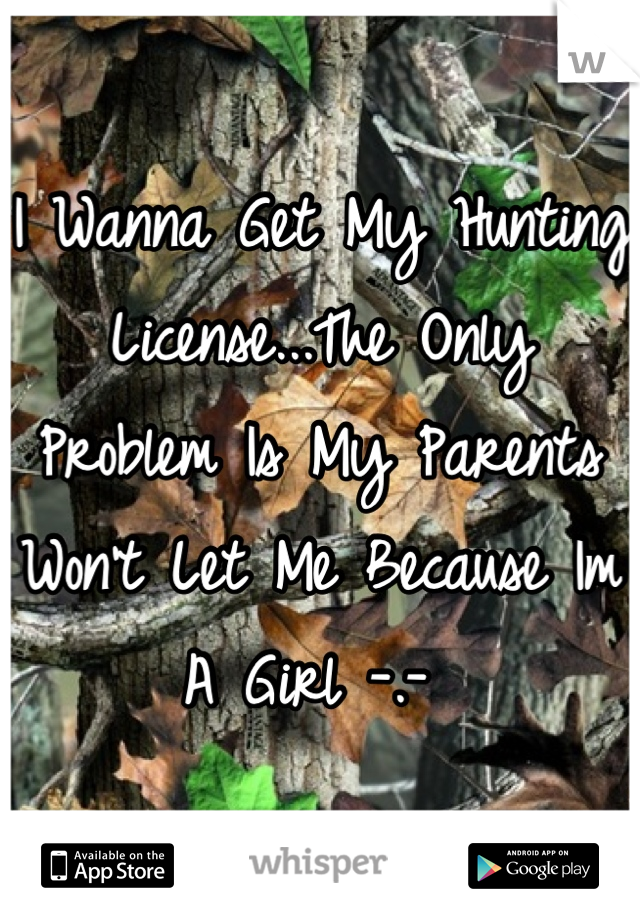 I Wanna Get My Hunting License...The Only Problem Is My Parents Won't Let Me Because Im A Girl -.-