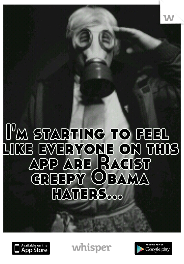 I'm starting to feel like everyone on this app are Racist creepy Obama haters...