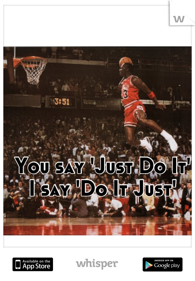 You say 'Just Do It'  I say 'Do It Just'