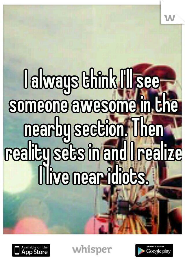 I always think I'll see someone awesome in the nearby section. Then reality sets in and I realize I live near idiots.