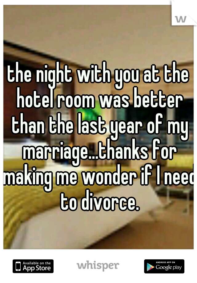 the night with you at the hotel room was better than the last year of my marriage...thanks for making me wonder if I need to divorce.