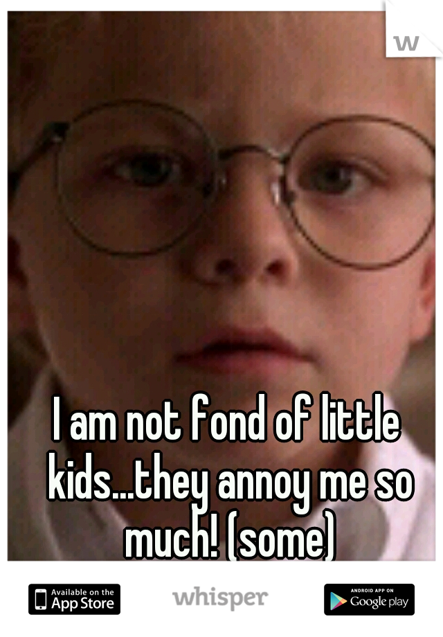 I am not fond of little kids...they annoy me so much! (some)