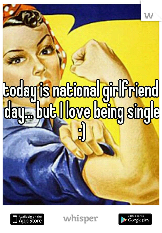 today is national girlfriend day... but I love being single :)