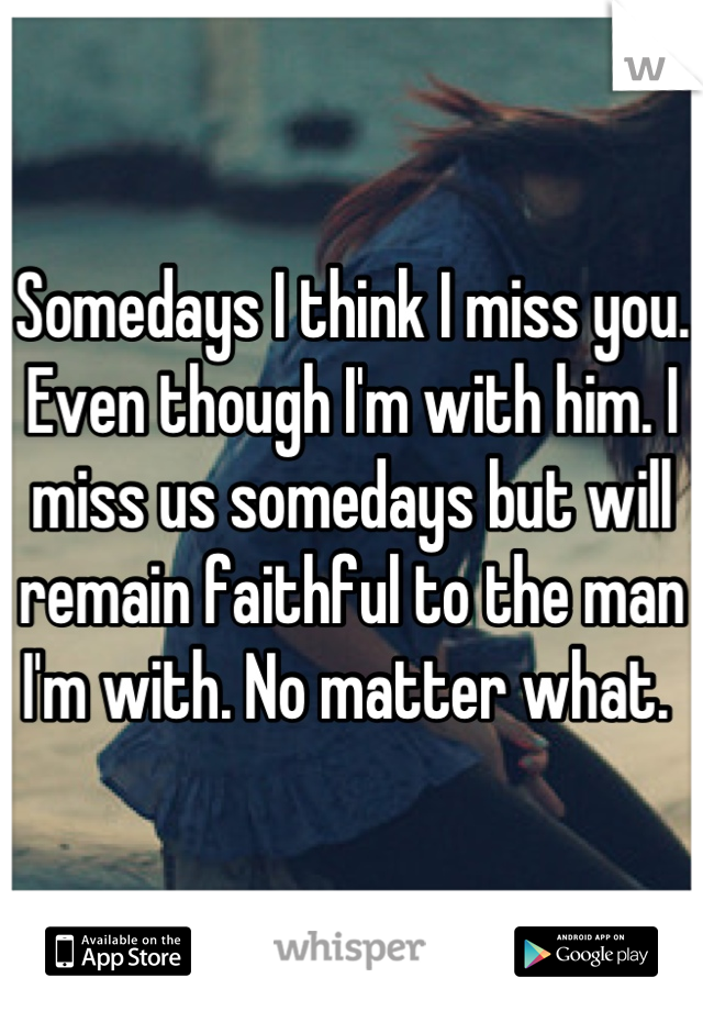 Somedays I think I miss you. Even though I'm with him. I miss us somedays but will remain faithful to the man I'm with. No matter what.
