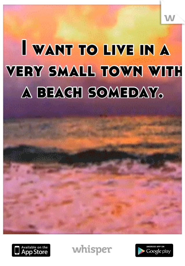 I want to live in a very small town with a beach someday.
