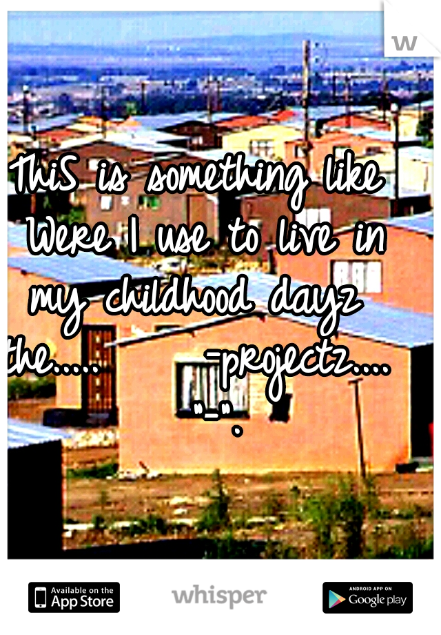 """ThiS is something like Were I use to live in my childhood dayz  the.....     -projectz....   """"-""""."""