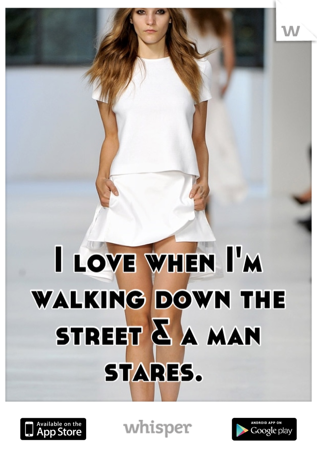 I love when I'm walking down the street & a man stares.