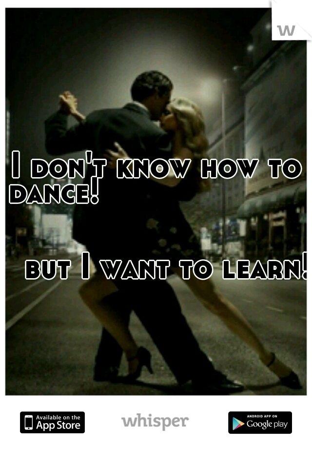 I don't know how to dance!                                                                                       but I want to learn!