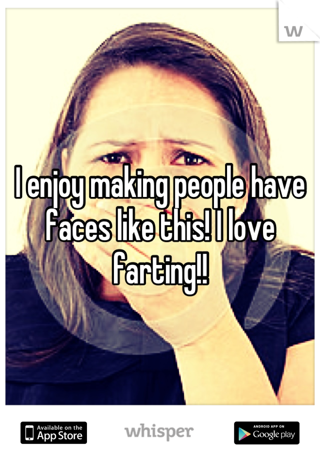 I enjoy making people have faces like this! I love farting!!