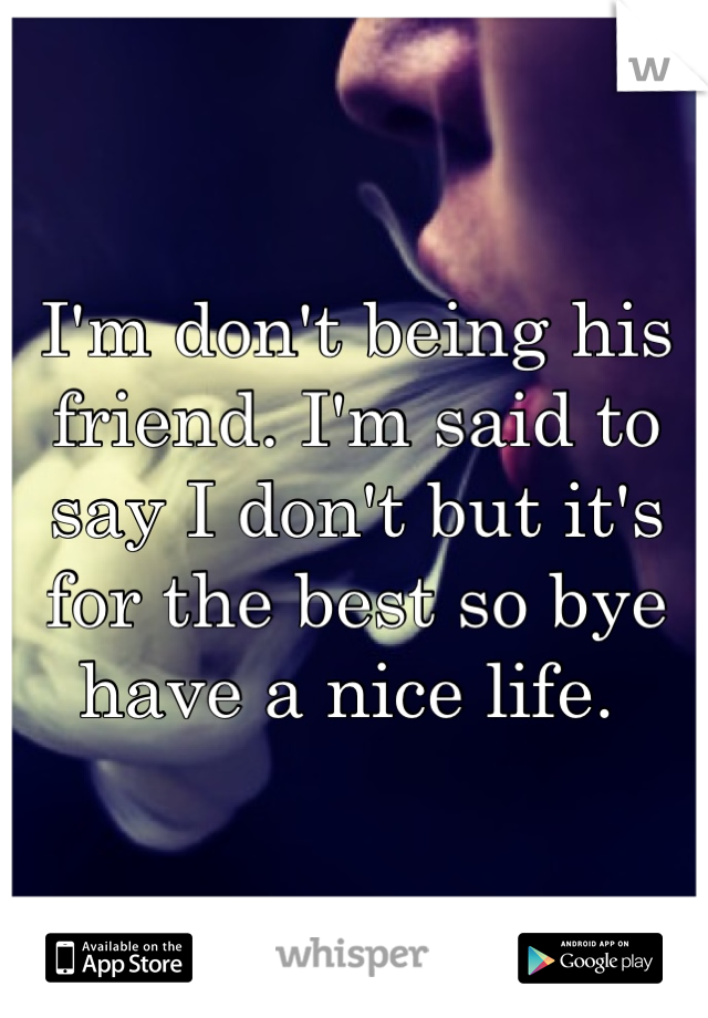 I'm don't being his friend. I'm said to say I don't but it's for the best so bye have a nice life.