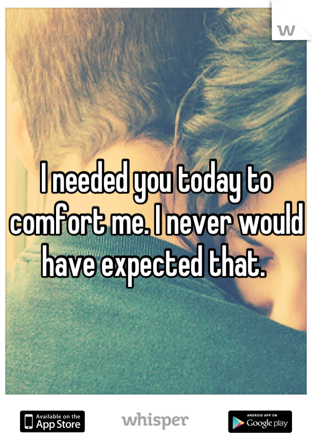 I needed you today to comfort me. I never would have expected that.