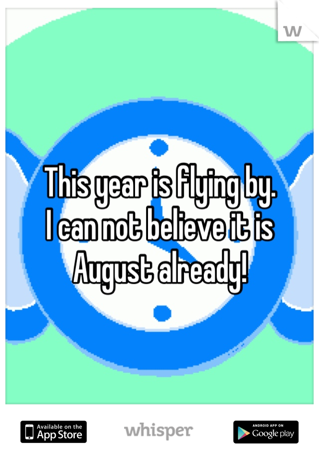 This year is flying by. I can not believe it is August already!