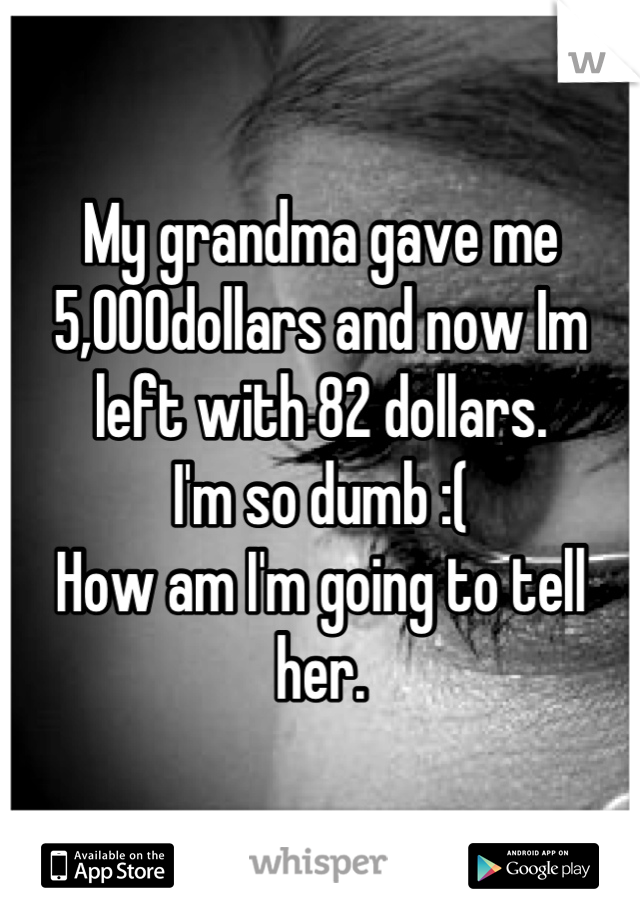 My grandma gave me 5,000dollars and now Im left with 82 dollars. I'm so dumb :( How am I'm going to tell her.