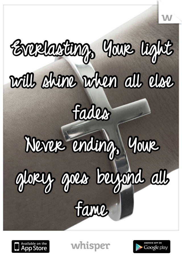 Everlasting, Your light will shine when all else fades Never ending, Your glory goes beyond all fame