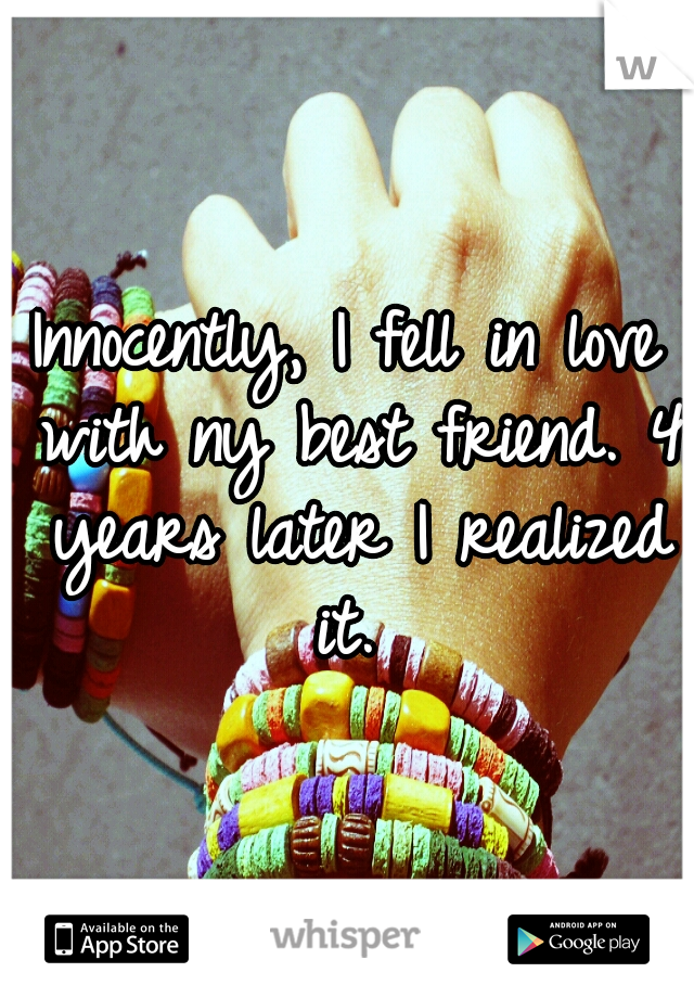 Innocently, I fell in love with ny best friend. 4 years later I realized it.