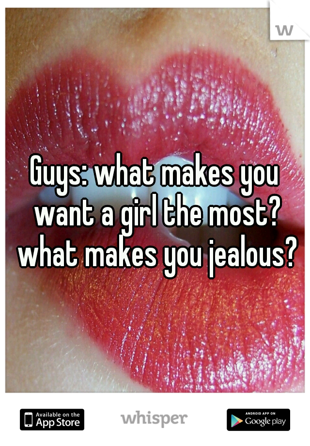 Guys: what makes you want a girl the most? what makes you jealous?