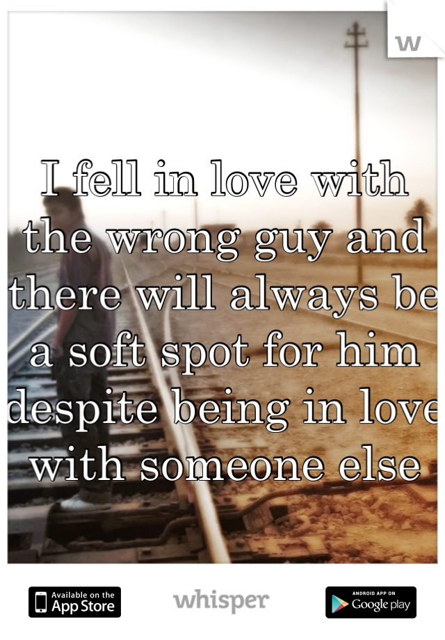 I fell in love with the wrong guy and there will always be a soft spot for him despite being in love with someone else