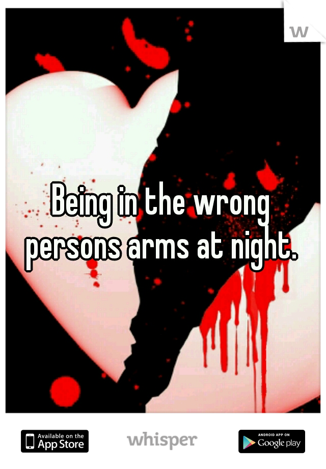 Being in the wrong persons arms at night.