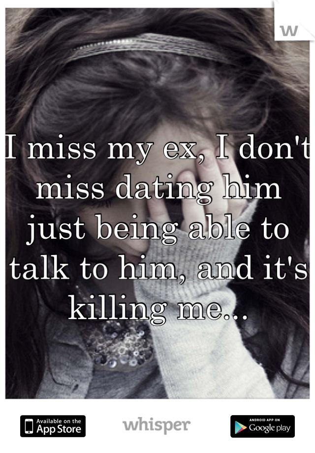 I miss my ex, I don't miss dating him just being able to talk to him, and it's killing me...