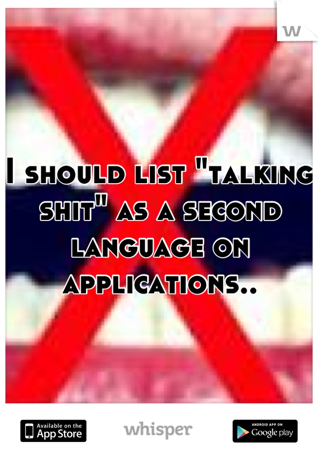 """I should list """"talking shit"""" as a second language on applications.."""