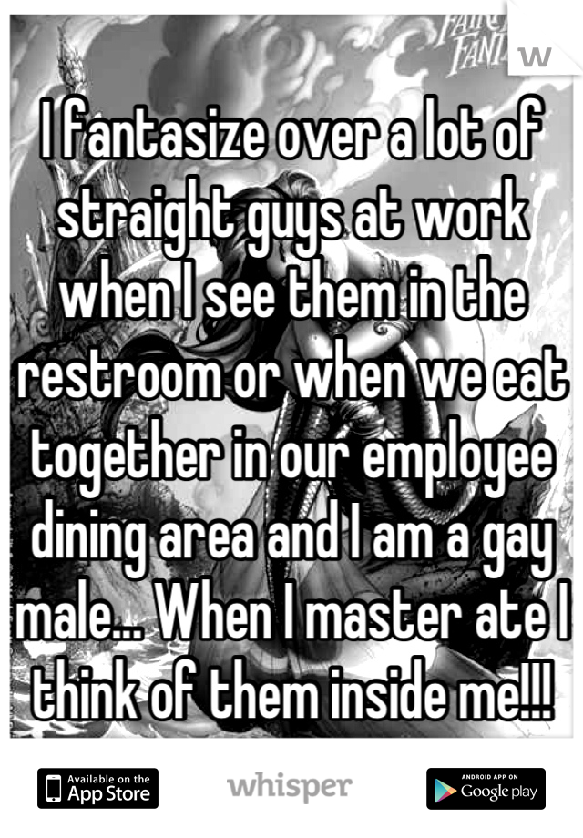 I fantasize over a lot of straight guys at work when I see them in the restroom or when we eat together in our employee dining area and I am a gay male... When I master ate I think of them inside me!!!