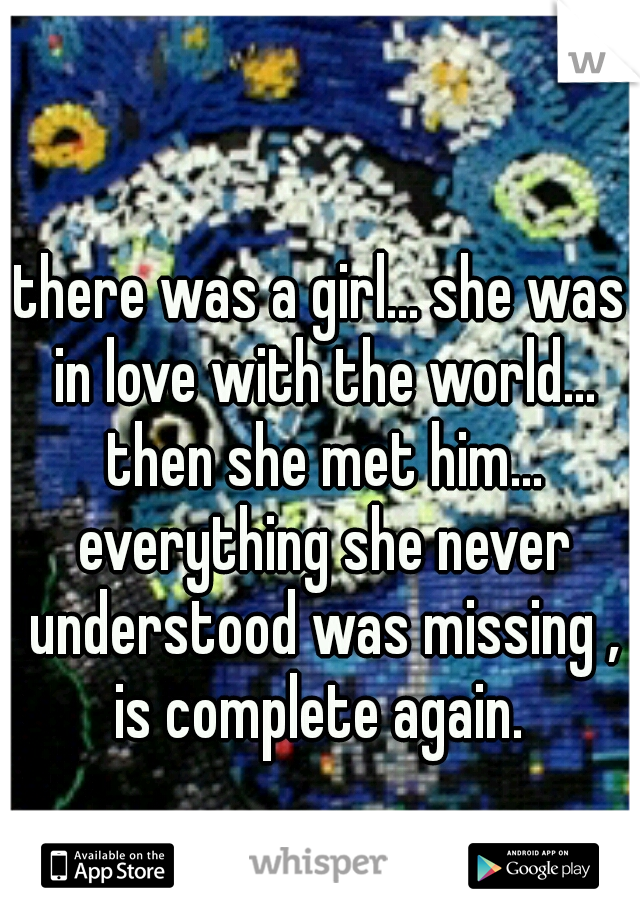 there was a girl... she was in love with the world... then she met him... everything she never understood was missing , is complete again.