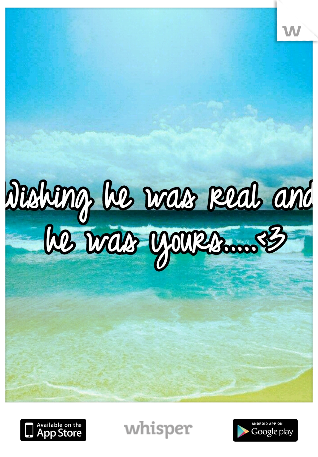 Wishing he was real and he was yours.....<3