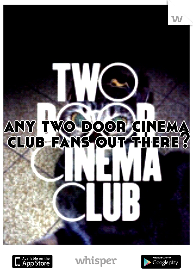 any two door cinema club fans out there?