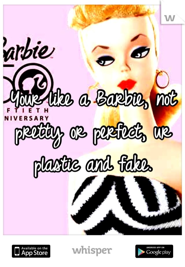 Your like a Barbie, not pretty or perfect, ur plastic and fake.