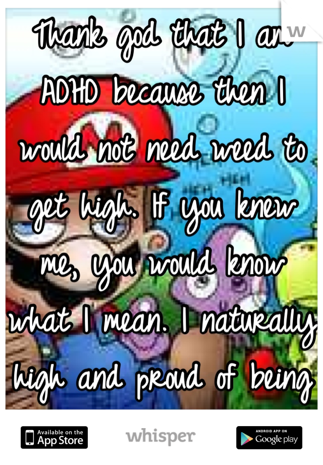 Thank god that I am ADHD because then I would not need weed to get high. If you knew me, you would know what I mean. I naturally high and proud of being different!!!