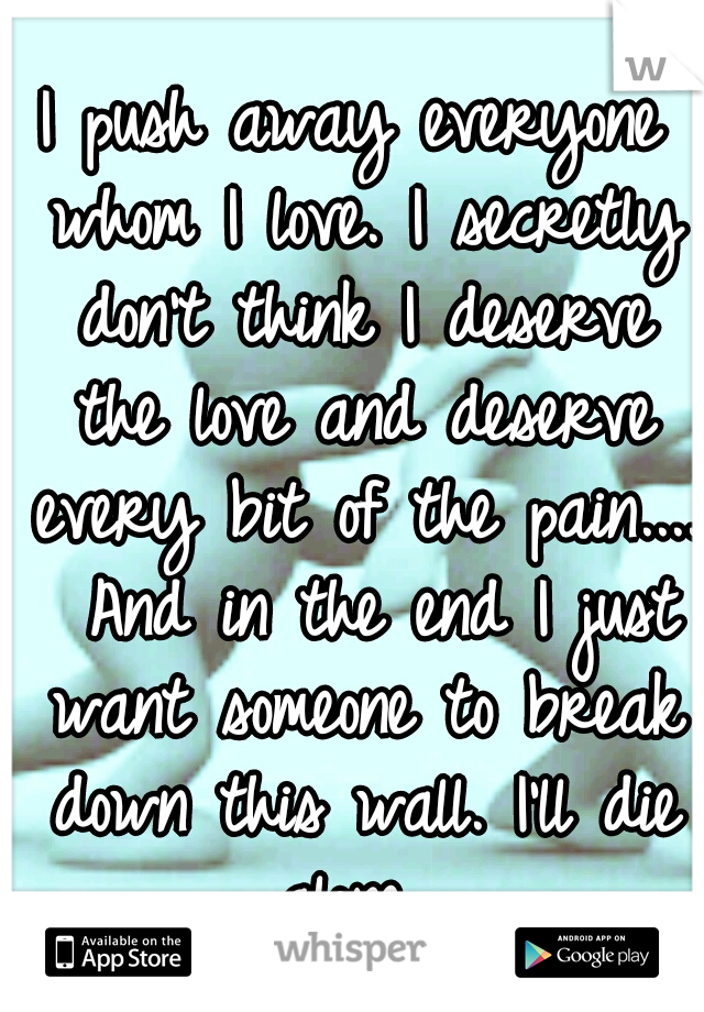 I push away everyone whom I love. I secretly don't think I deserve the love and deserve every bit of the pain....  And in the end I just want someone to break down this wall. I'll die alone.