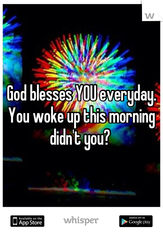 God blesses YOU everyday. You woke up this morning didn't you?