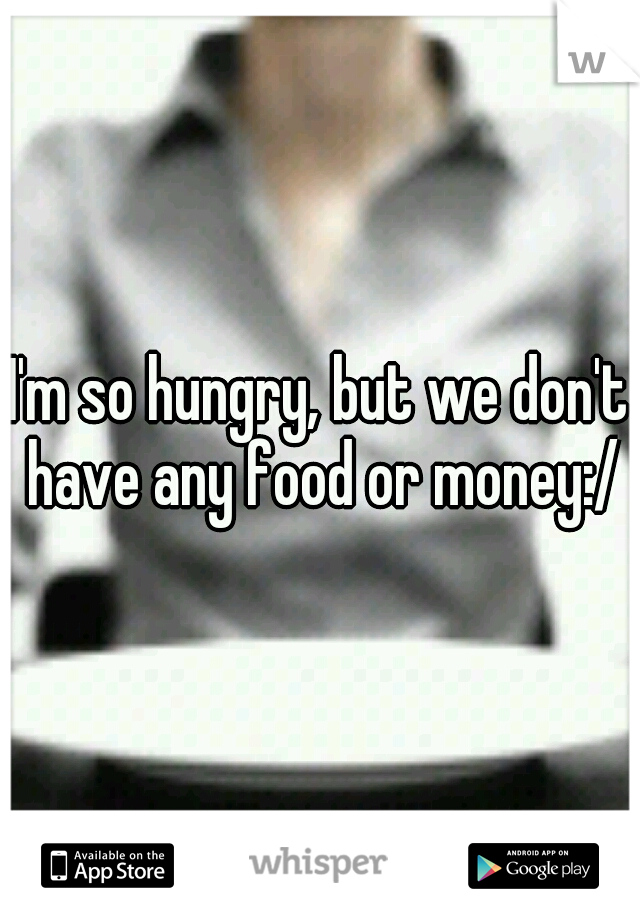 I'm so hungry, but we don't have any food or money:/