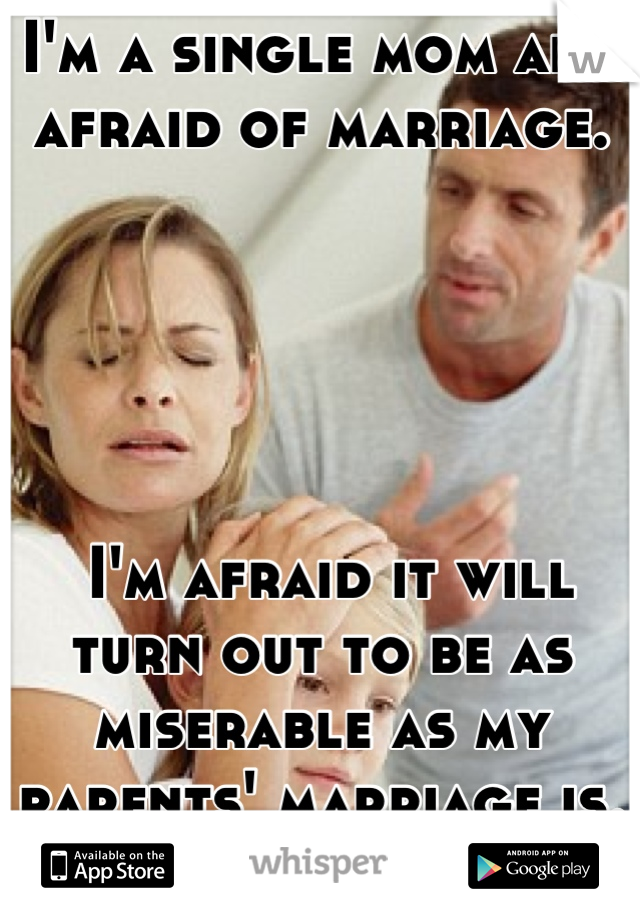 I'm a single mom and afraid of marriage.       I'm afraid it will turn out to be as miserable as my parents' marriage is.
