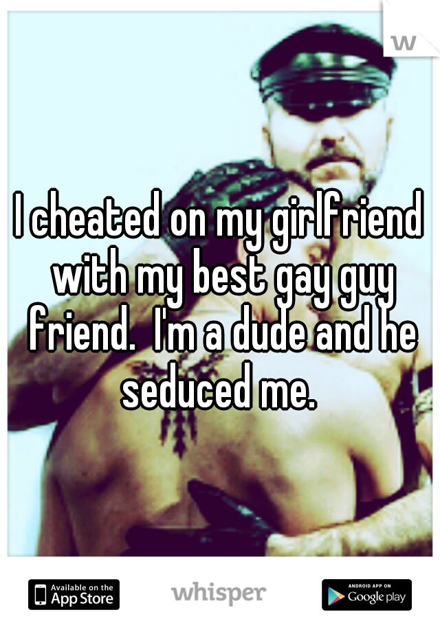 I cheated on my girlfriend with my best gay guy friend.  I'm a dude and he seduced me.