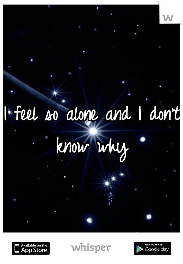 I feel so alone and I don't know why