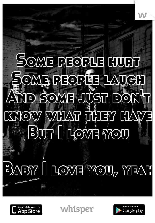 Some people hurt Some people laugh And some just don't know what they have But I love you  Baby I love you, yeah