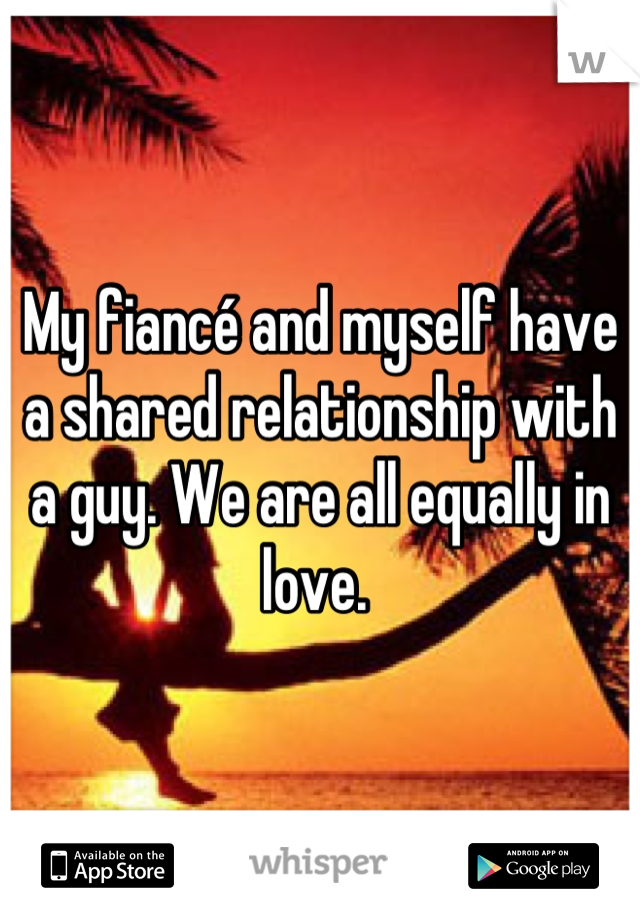 My fiancé and myself have a shared relationship with a guy. We are all equally in love.