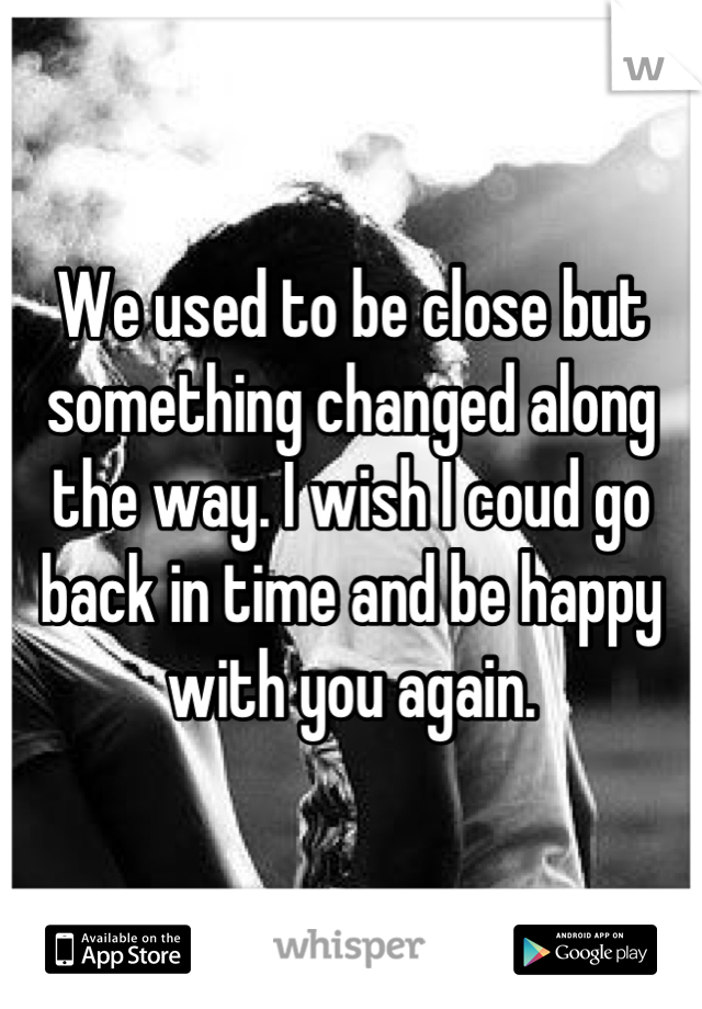 We used to be close but something changed along the way. I wish I coud go back in time and be happy with you again.